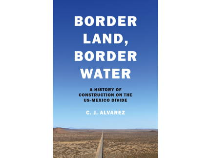 'Border Land, Border Water' Is A 150-Year History Of Construction On The US-Mexico Border